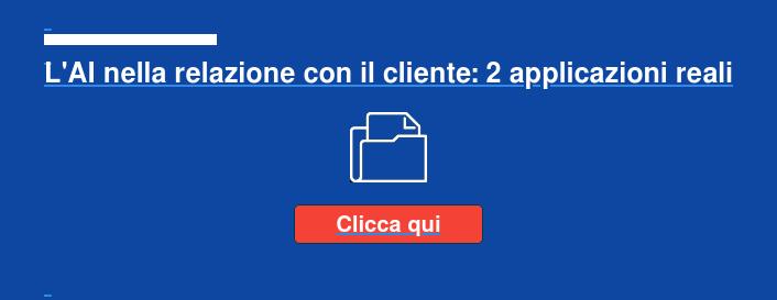 L'AI nella relazione con il cliente: 2 applicazioni reali Clicca qui