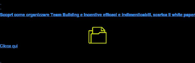 Scopri come organizzare Team Building e incentive efficaci e indimenticabili,  scarica il white paper Clicca qui