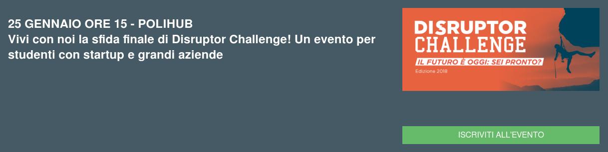 25 GENNAIO ORE 15 - POLIHUB Vivi con noi la sfida finale di Disruptor Challenge! Un evento per studenti con startup e grandi aziende Iscriviti all'evento