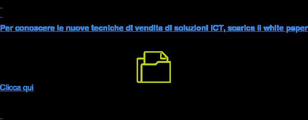 Per conoscere le nuove tecniche di vendita di soluzioni ICT, scarica il white  paper Clicca qui
