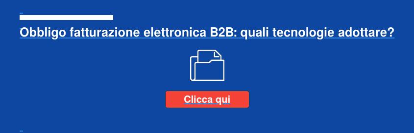 Obbligo fatturazione elettronica B2B: quali tecnologie adottare? Clicca qui