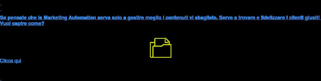 Se pensate che la Marketing Automation serva solo a gestire meglio i contenuti  vi sbagliate. Serve a trovare e fidelizzare i clienti giusti! Vuoi capire come? Clicca qui