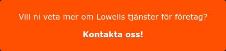 Vill ni veta mer om Lowells tjänster för företag?  Kontakta oss!