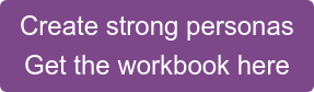 Create strong personas Get the workbook here