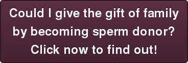 Could I give the gift of family  by becoming sperm donor? Click now to find out!