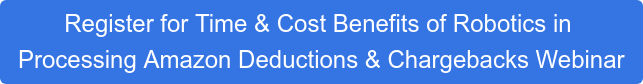 Register for Time & Cost Benefits of Robotics in  Processing Amazon Deductions & Chargebacks Webinar