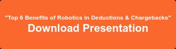 """""""Top 6 Benefits of Robotics in Deductions & Chargebacks"""" Download Presentation"""