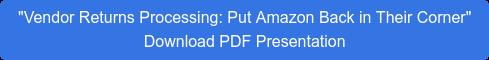 """Vendor Returns Processing: Put Amazon Back in Their Corner""  Download PDF Presentation"