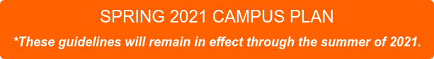 SPRING 2021 CAMPUS PLAN  *These guidelines will remain in effect through the summer of 2021.