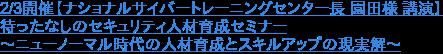 2/3開催【ナショナルサイバートレーニングセンター長 園田様 講演】 待ったなしのセキュリティ人材育成セミナー ~ニューノーマル時代の人材育成とスキルアップの現実解~