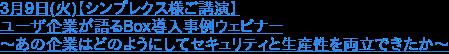 3月9日(火)【シンプレクス様ご講演】 ユーザ企業が語るBox導入事例ウェビナー ~あの企業はどのようにしてセキュリティと生産性を両立できたか~