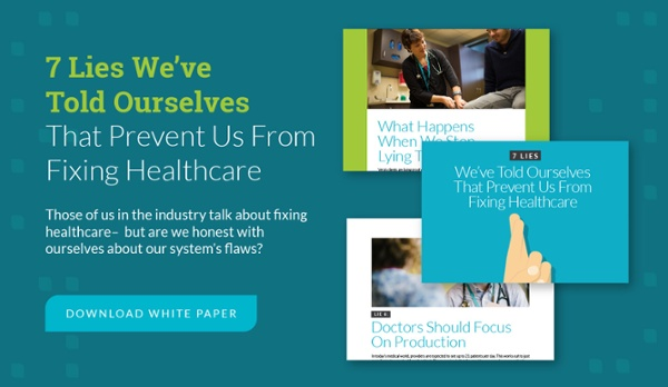 7 lies we've told ourselves that prevent us from fixing healthcare - download white paper