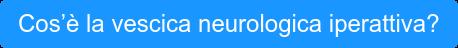 Cos'è la vescica neurologica iperattiva?