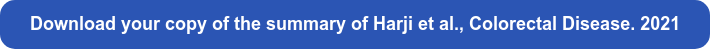 Download your copy of the summary of Harji et al., Colorectal Disease. 2021