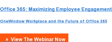 Office 365: Maximizing Employee Engagement  OneWindow Workplace and the Future of Office 365   »  View The Webinar Now