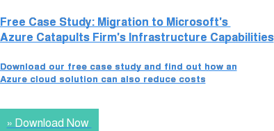 Free Case Study: Migration to Microsoft's  Azure Catapults Firm's Infrastructure Capabilities  Download our free case study and find out how an Azure cloud solution can also reduce costs » Download Now