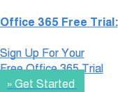 Office 365 Free Trial:  Sign Up For Your Free Office 365 Trial » Get Started
