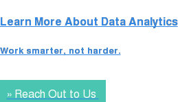 Learn More About Data Analytics  Work smarter, not harder. » Reach Out to Us