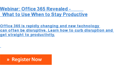 Webinar: Office 365 Revealed -              What to Use When to Stay Productive  Office 365 is rapidly changing and new technology  can often be disruptive. Learn how to curb disruption and  get straight to productivity.