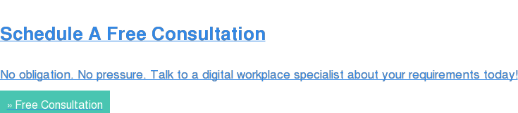 Schedule A Free Consultation  No obligation. No pressure. Talk to a digital workplace specialist about your  requirements today! » Free Consultation