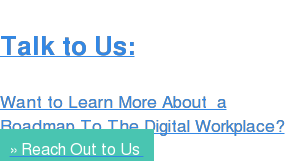 Talk to Us:  Want to Learn More About  a Roadmap To The Digital Workplace? » Reach Out to Us