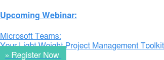 Upcoming Webinar:  Microsoft Teams: Your Light Weight Project Management Toolkit »Register Now