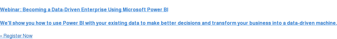 Webinar:Becoming a Data-Driven Enterprise Using Microsoft Power BI  We'll show you how to use Power BI with your existing data  to make better decisions and transform your business into a  data-driven machine.