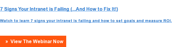 7 Signs Your Intranet is Failing (...And How to Fix It!)  Watch to learn 7 signs your intranet is failing and how to set goals and  measure ROI.   »  View The Webinar Now