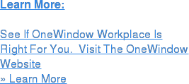 Learn More:  See If OneWindow Workplace Is Right For You.  Visit The OneWindow Website » Learn More