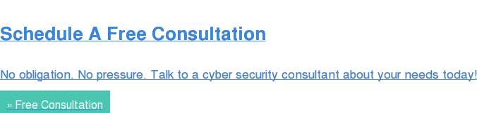 Schedule A Free Consultation  No obligation. No pressure. Talk to a cyber security consultant about your  needs today! » Free Consultation
