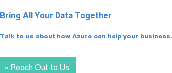 Bring All Your Data Together  Talk to us about how Azure can help your business. » Reach Out to Us