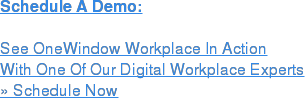 Schedule A Demo:  See OneWindow Workplace In Action With One Of Our Digital Workplace Experts » Schedule Now