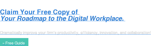 Claim Your Free Copy of  Your Roadmap to the Digital Workplace.   Dramatically improve your firm's productivity, efficiency, innovation, and  collaboration! » Free Guide