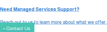 Need Managed Services Support?  Reach out to us to learn more about what we offer. » Contact Us