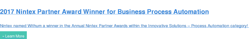 2017 Nintex Partner Award Winner for Business Process Automation  Nintex named Withum a winner in the Annual Nintex Partner Awards within the  Innovative Solutions – Process Automation category!  » Learn More
