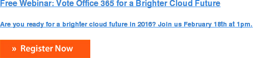 Free Webinar: Vote Office 365 for a Brighter Cloud Future  Are you ready for a brighter cloud future in 2016? Join us February 18th at  1pm.