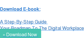 Download E-book:  A Step-By-Step Guide  Your Roadmap To The Digital Workplace » Download Now