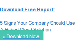 Download Free Report:  5 Signs Your Company Should Use A Hybrid Cloud Solution » Download Now