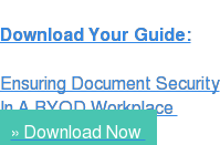 Download Your Guide:  Ensuring Document Security In A BYOD Workplace  » Download Now