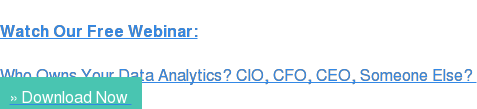 Watch Our Free Webinar:  Who Owns Your Data Analytics? CIO, CFO, CEO, Someone Else?  » Download Now