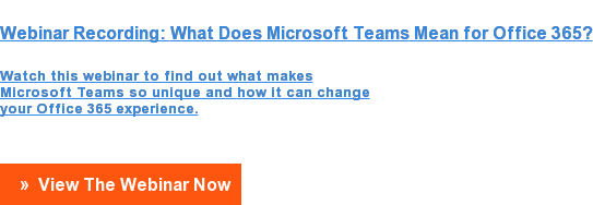 Webinar Recording:What Does Microsoft TeamsMean for Office 365?  Watch this webinar to find out whatmakes  Microsoft Teams so unique andhow it can change  your Office 365 experience.  » View The Webinar Now