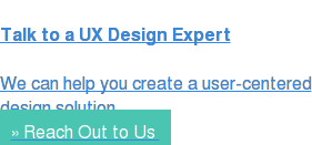 Talk to a UX Design Expert  We can help you create a user-centered design solution » Reach Out to Us