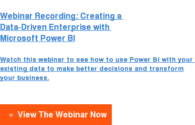 Webinar Recording:Creating a  Data-DrivenEnterprise with  Microsoft Power BI  Watch this webinar to see how to use Power BI with your existing data to make better decisions and transform your business.  » View The Webinar Now