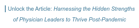   Unlock the Article: Harnessing the Hidden Strengths   of Physician Leaders to Thrive Post-Pandemic