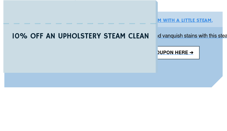 10% OFF AN UPHOLSTERY STEAM CLEAN UPHOLSTERY COMES UP A DREAM WITH A LITTLE STEAM.  Let us eliminate ground in dirt and vanquish stains with this steamy saving at  your nearest Magic. GET YOUR 10% OFF COUPON HERE ➔