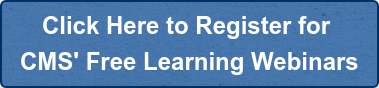 Click Here to Register for  CMS' Free Learning Webinars