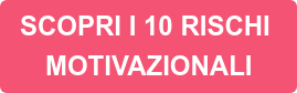 SCOPRI I 10 RISCHI MOTIVAZIONALI