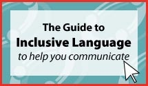 The Guide to Inclusive Language to help you communicate