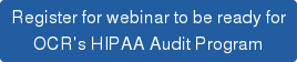 Register for webinar to be ready for   OCR's HIPAA Audit Program