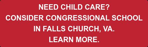 NEED CHILD CARE?  CONSIDER CONGRESSIONAL SCHOOL  IN FALLS CHURCH, VA.  LEARN MORE.